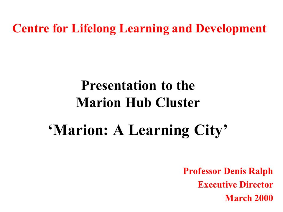 Presentation to the Marion Hub Cluster 'Marion: A Learning City' Professor Denis Ralph Executive Director March 2000 Centre for Lifelong Learning and Development