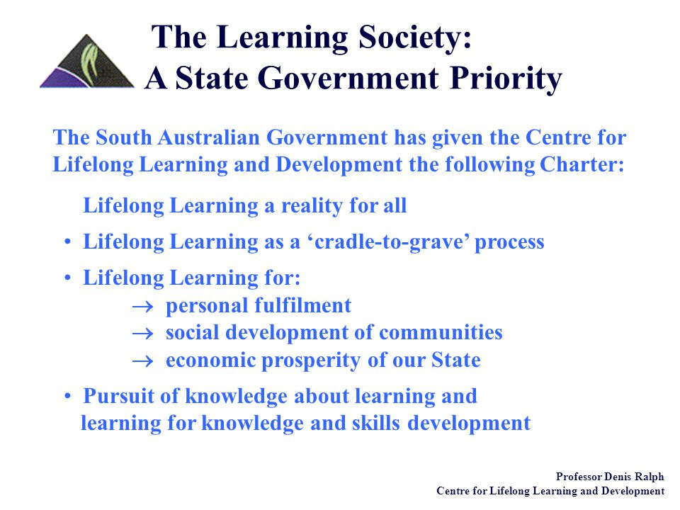 Lifelong Learning a reality for all Lifelong Learning as a 'cradle-to-grave' process Lifelong Learning for:  personal fulfilment  social development of communities  economic prosperity of our State Pursuit of knowledge about learning and learning for knowledge and skills development Professor Denis Ralph Centre for Lifelong Learning and Development The Learning Society: A State Government Priority The South Australian Government has given the Centre for Lifelong Learning and Development the following Charter: