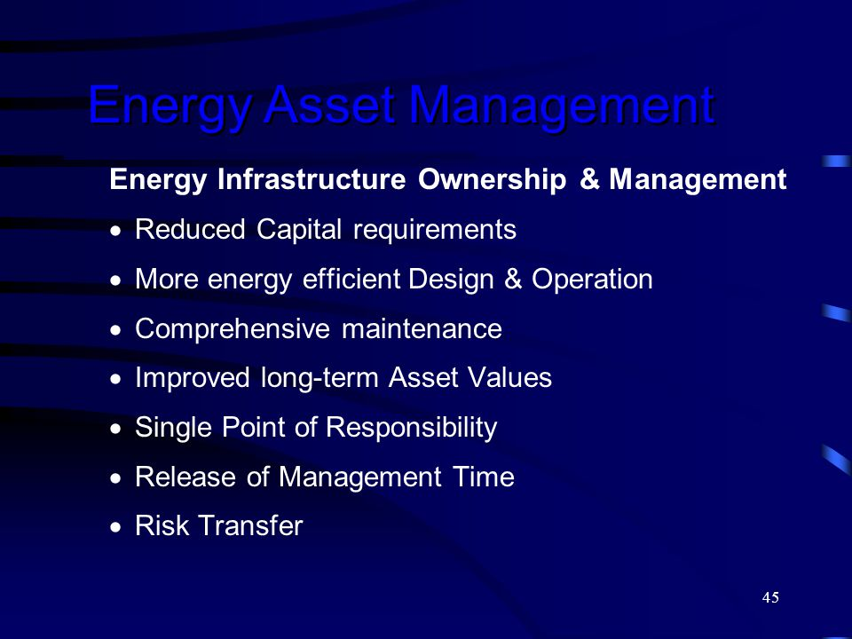 45 Energy Infrastructure Ownership & Management  Reduced Capital requirements  More energy efficient Design & Operation  Comprehensive maintenance  Improved long-term Asset Values  Single Point of Responsibility  Release of Management Time  Risk Transfer Energy Asset Management