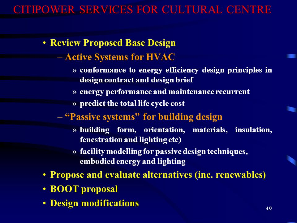 49 CITIPOWER SERVICES FOR CULTURAL CENTRE Review Proposed Base Design –Active Systems for HVAC »conformance to energy efficiency design principles in design contract and design brief »energy performance and maintenance recurrent »predict the total life cycle cost – Passive systems for building design »building form, orientation, materials, insulation, fenestration and lighting etc) »facility modelling for passive design techniques, embodied energy and lighting Propose and evaluate alternatives (inc.
