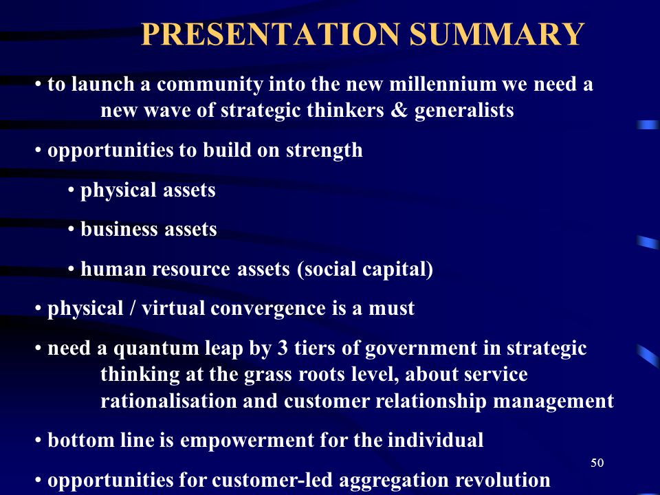 50 PRESENTATION SUMMARY to launch a community into the new millennium we need a new wave of strategic thinkers & generalists opportunities to build on strength physical assets business assets human resource assets (social capital) physical / virtual convergence is a must need a quantum leap by 3 tiers of government in strategic thinking at the grass roots level, about service rationalisation and customer relationship management bottom line is empowerment for the individual opportunities for customer-led aggregation revolution