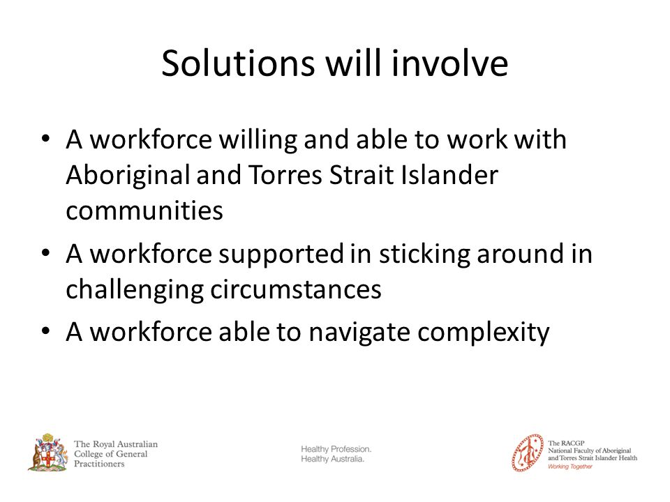 Solutions will involve A workforce willing and able to work with Aboriginal and Torres Strait Islander communities A workforce supported in sticking around in challenging circumstances A workforce able to navigate complexity
