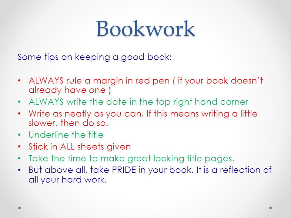 Bookwork Some tips on keeping a good book: ALWAYS rule a margin in red pen ( if your book doesn't already have one ) ALWAYS write the date in the top right hand corner Write as neatly as you can.