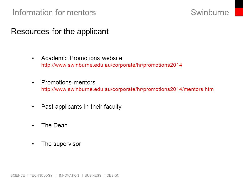 Swinburne SCIENCE | TECHNOLOGY | INNOVATION | BUSINESS | DESIGN Information for mentors Academic Promotions website http://www.swinburne.edu.au/corporate/hr/promotions2014 Promotions mentors http://www.swinburne.edu.au/corporate/hr/promotions2014/mentors.htm Past applicants in their faculty The Dean The supervisor Resources for the applicant