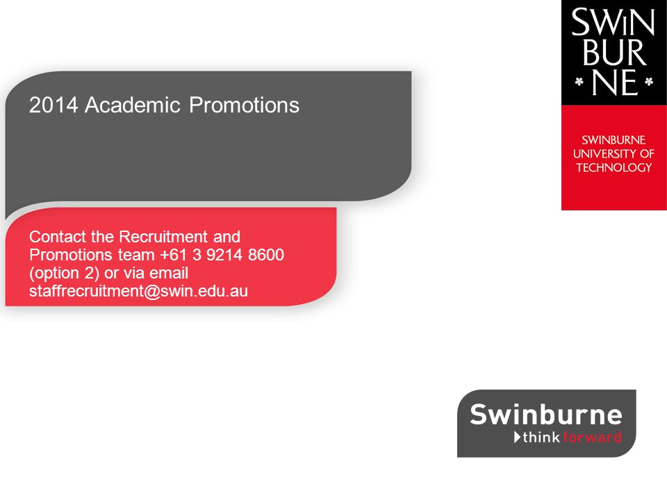 2014 Academic Promotions Contact the Recruitment and Promotions team +61 3 9214 8600 (option 2) or via email staffrecruitment@swin.edu.au