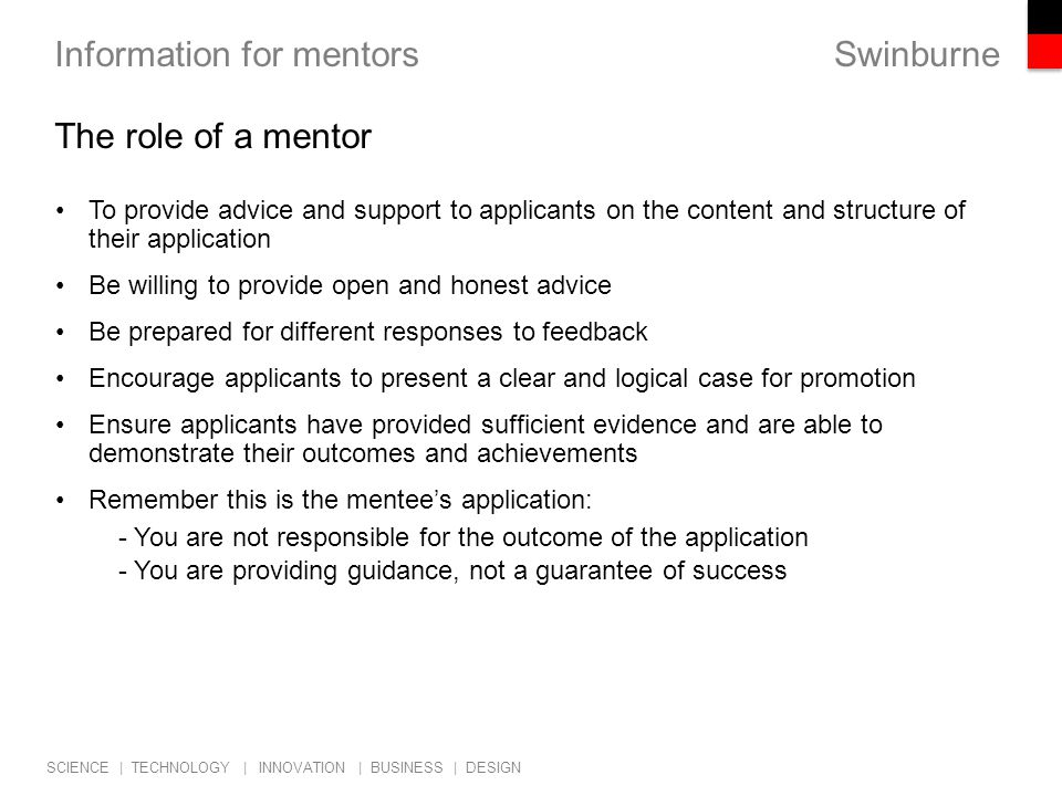 Swinburne SCIENCE | TECHNOLOGY | INNOVATION | BUSINESS | DESIGN Information for mentors The role of a mentor To provide advice and support to applicants on the content and structure of their application Be willing to provide open and honest advice Be prepared for different responses to feedback Encourage applicants to present a clear and logical case for promotion Ensure applicants have provided sufficient evidence and are able to demonstrate their outcomes and achievements Remember this is the mentee's application: - You are not responsible for the outcome of the application - You are providing guidance, not a guarantee of success