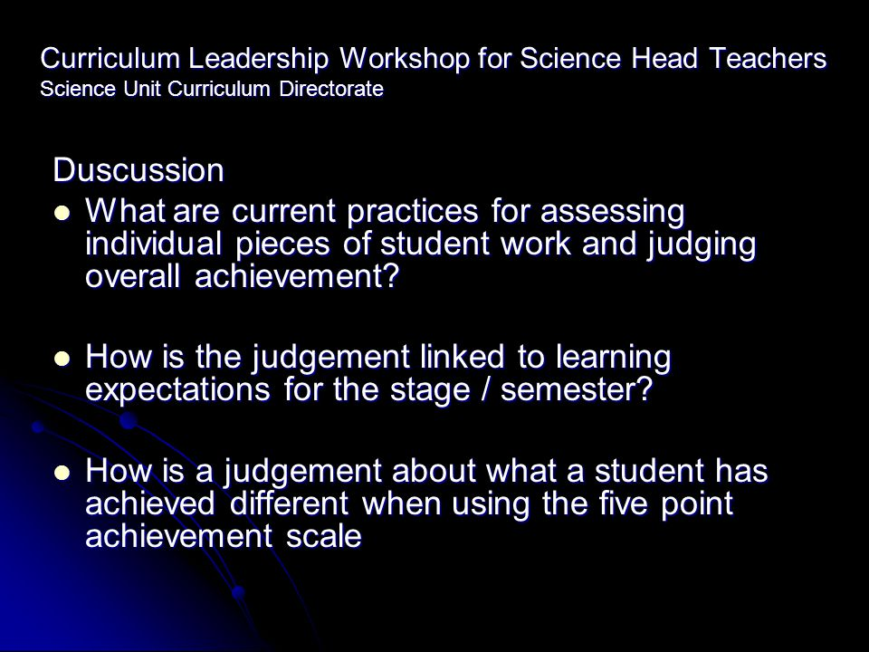Curriculum Leadership Workshop for Science Head Teachers Science Unit Curriculum Directorate Duscussion What are current practices for assessing individual pieces of student work and judging overall achievement.