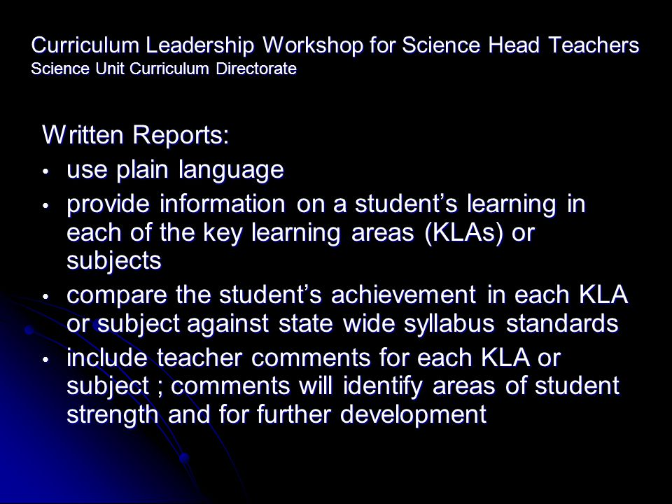 Curriculum Leadership Workshop for Science Head Teachers Science Unit Curriculum Directorate Written Reports: use plain language use plain language provide information on a student's learning in each of the key learning areas (KLAs) or subjects provide information on a student's learning in each of the key learning areas (KLAs) or subjects compare the student's achievement in each KLA or subject against state wide syllabus standards compare the student's achievement in each KLA or subject against state wide syllabus standards include teacher comments for each KLA or subject ; comments will identify areas of student strength and for further development include teacher comments for each KLA or subject ; comments will identify areas of student strength and for further development