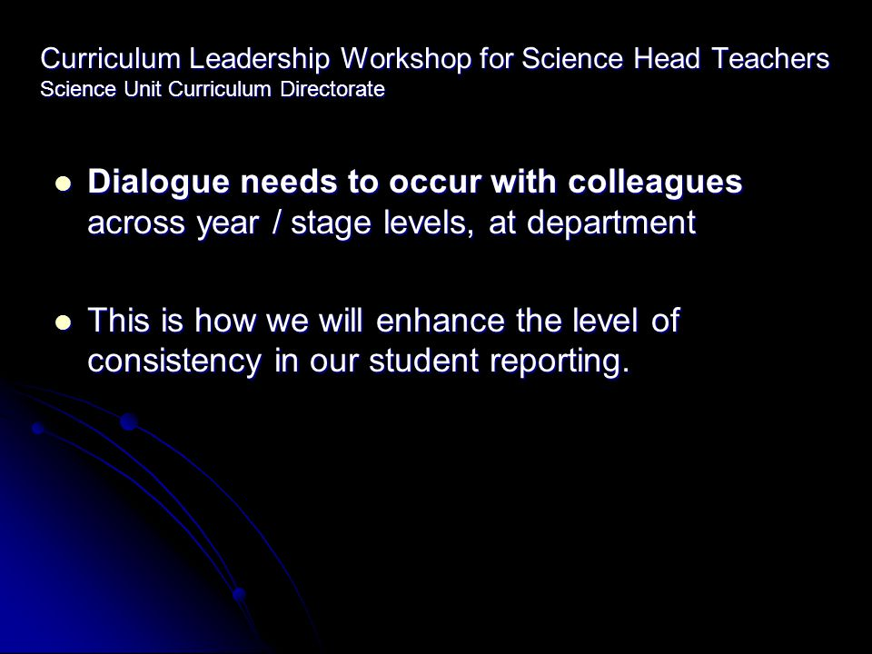 Curriculum Leadership Workshop for Science Head Teachers Science Unit Curriculum Directorate Dialogue needs to occur with colleagues across year / stage levels, at department Dialogue needs to occur with colleagues across year / stage levels, at department This is how we will enhance the level of consistency in our student reporting.
