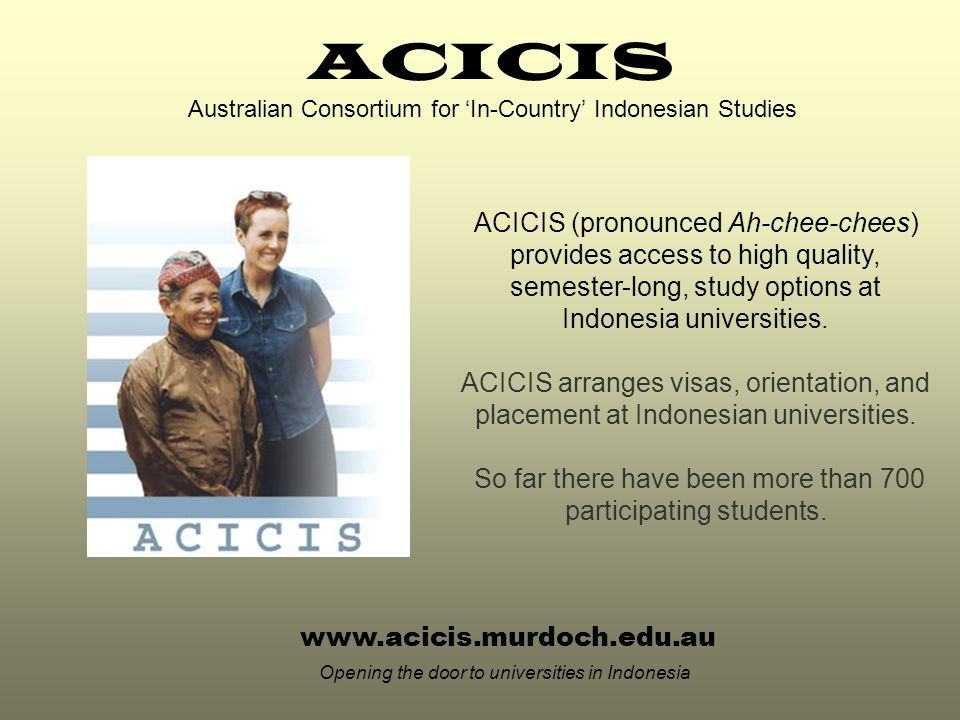 www.acicis.murdoch.edu.au Opening the door to universities in Indonesia ACICIS (pronounced Ah-chee-chees) provides access to high quality, semester-long, study options at Indonesia universities.