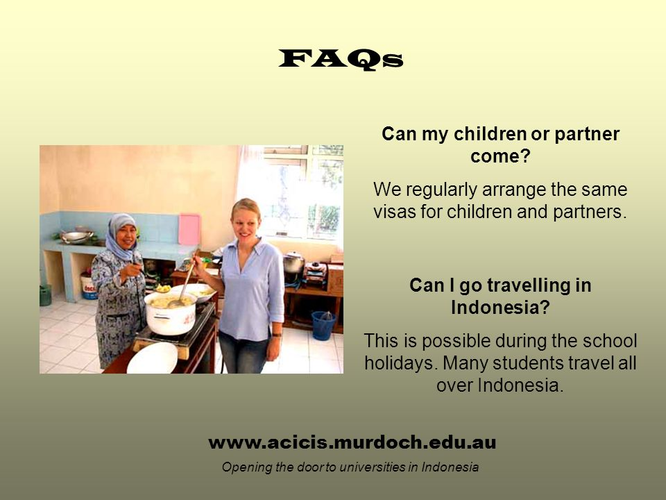 www.acicis.murdoch.edu.au Opening the door to universities in Indonesia Can my children or partner come.