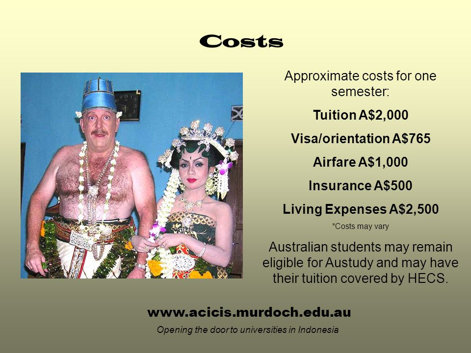 Costs Approximate costs for one semester: Tuition A$2,000 Visa/orientation A$765 Airfare A$1,000 Insurance A$500 Living Expenses A$2,500 *Costs may vary Australian students may remain eligible for Austudy and may have their tuition covered by HECS.
