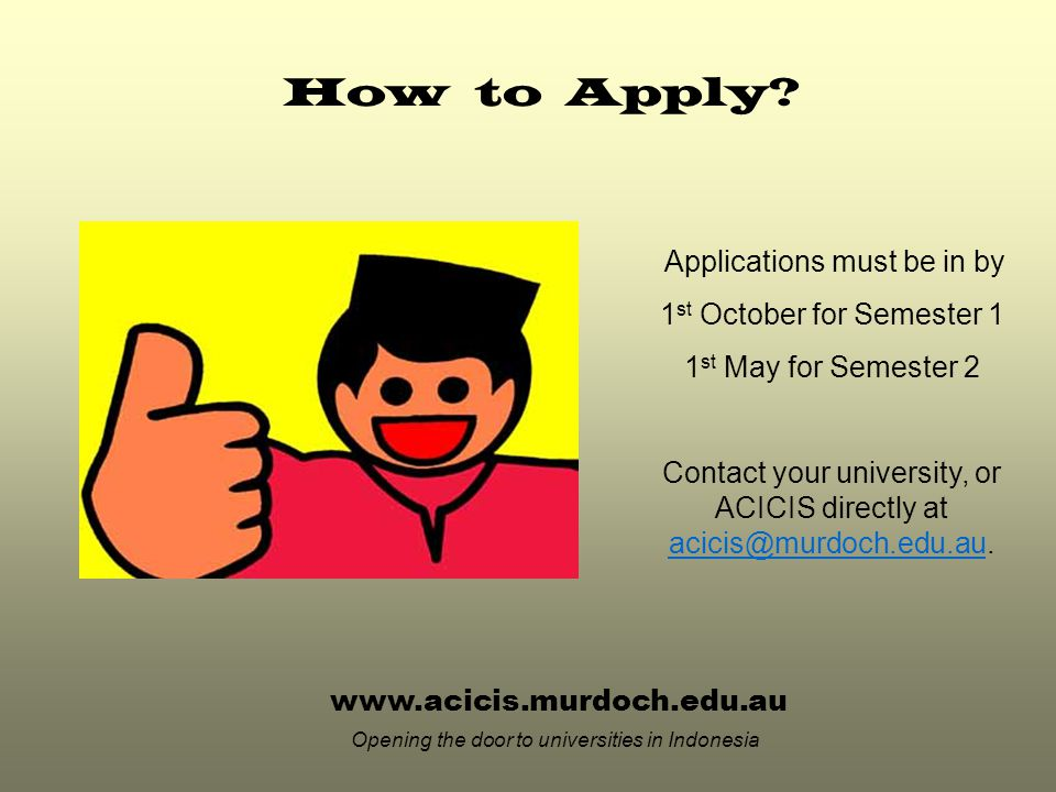 www.acicis.murdoch.edu.au Opening the door to universities in Indonesia Applications must be in by 1 st October for Semester 1 1 st May for Semester 2 Contact your university, or ACICIS directly at acicis@murdoch.edu.au.