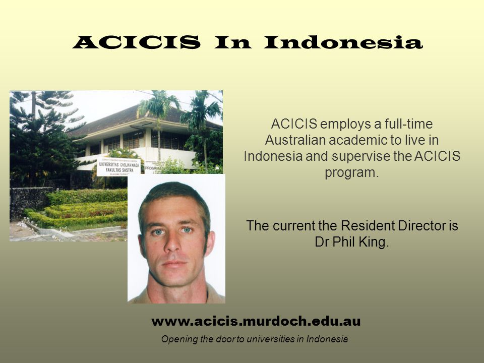 ACICIS In Indonesia ACICIS employs a full-time Australian academic to live in Indonesia and supervise the ACICIS program.