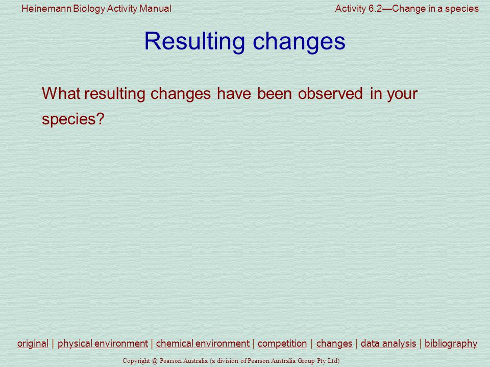 Heinemann Biology Activity Manual Activity 6.2—Change in a species Copyright @ Pearson Australia (a division of Pearson Australia Group Pty Ltd) Resulting changes What resulting changes have been observed in your species.