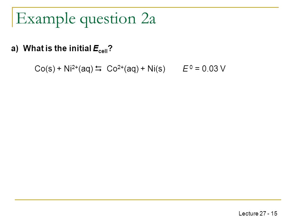 Lecture 27 - 15 Example question 2a Co(s) + Ni 2+ (aq)  Co 2+ (aq) + Ni(s)E 0 = 0.03 V a) What is the initial E cell