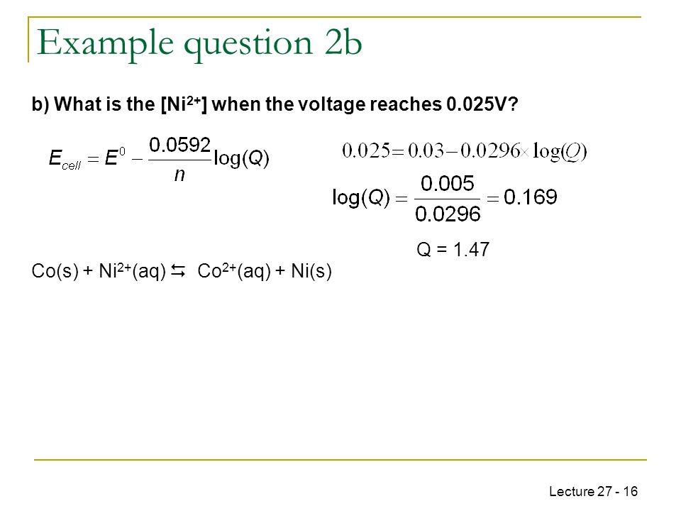 Lecture 27 - 16 Example question 2b Q = 1.47 Co(s) + Ni 2+ (aq)  Co 2+ (aq) + Ni(s) b) What is the [Ni 2+ ] when the voltage reaches 0.025V