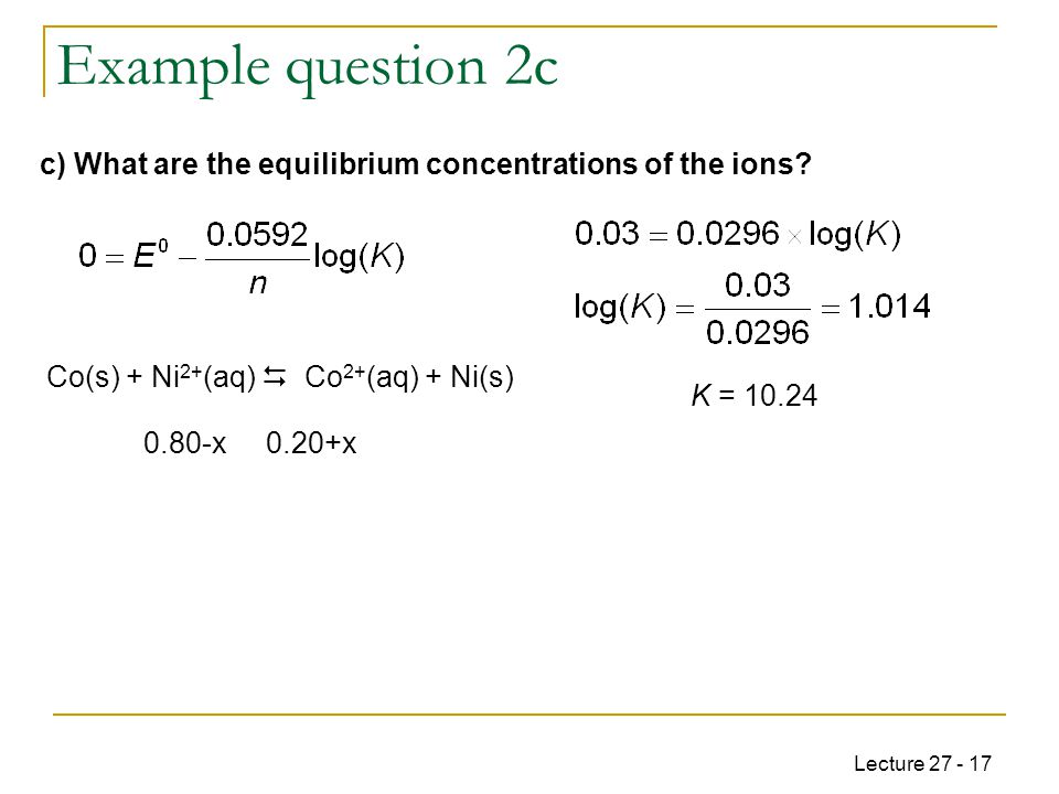 Lecture 27 - 17 Example question 2c K = 10.24 Co(s) + Ni 2+ (aq)  Co 2+ (aq) + Ni(s) 0.80-x 0.20+x c) What are the equilibrium concentrations of the ions