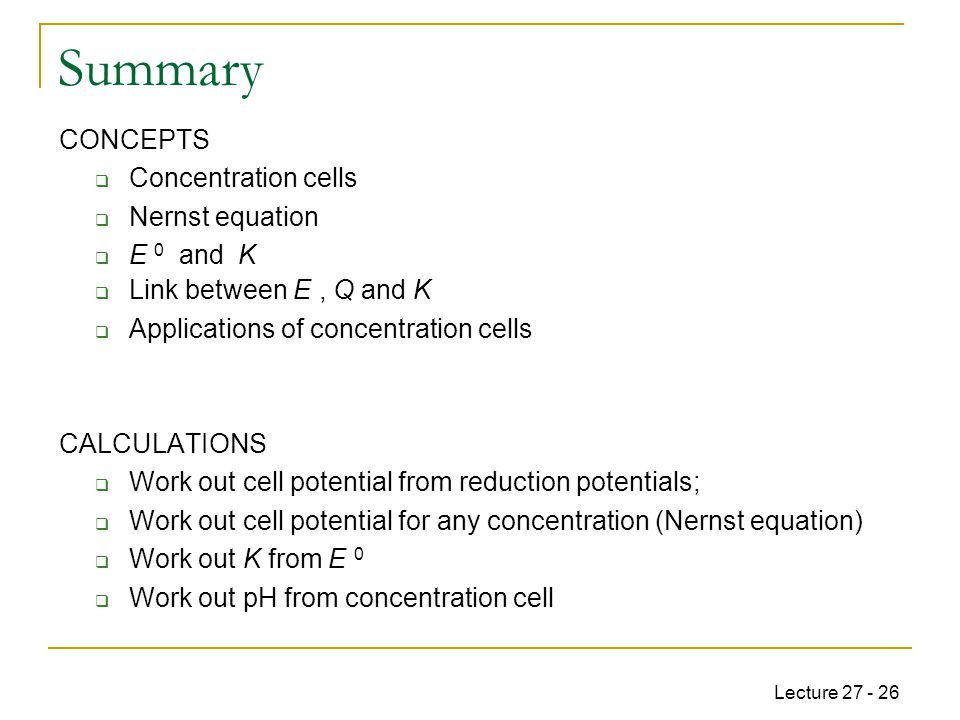 Lecture 27 - 26 Summary CONCEPTS  Concentration cells  Nernst equation  E 0 and K  Link between E, Q and K  Applications of concentration cells CALCULATIONS  Work out cell potential from reduction potentials;  Work out cell potential for any concentration (Nernst equation)  Work out K from E 0  Work out pH from concentration cell
