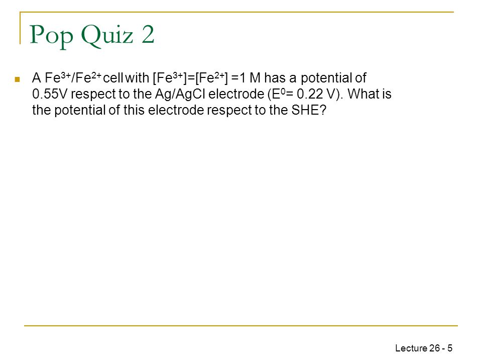 Lecture 26 - 5 Pop Quiz 2 A Fe 3+ /Fe 2+ cell with [Fe 3+ ]=[Fe 2+ ] =1 M has a potential of 0.55V respect to the Ag/AgCl electrode (E 0 = 0.22 V).