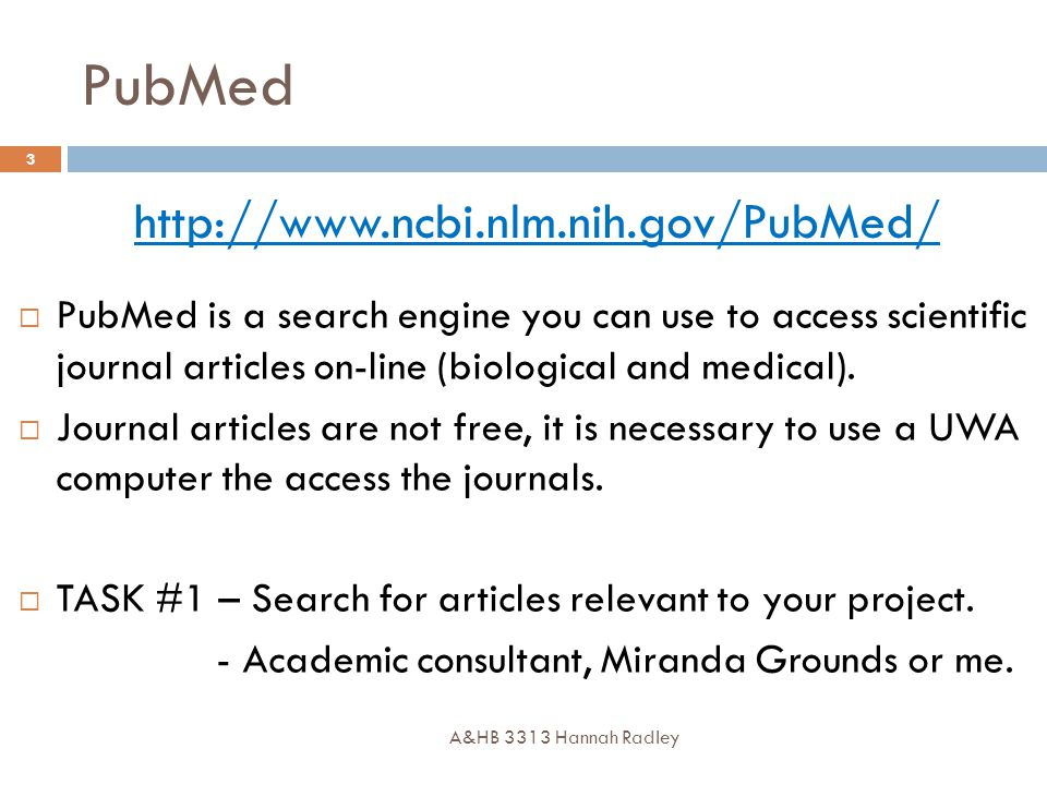PubMed A&HB 3313 Hannah Radley 3 http://www.ncbi.nlm.nih.gov/PubMed/  PubMed is a search engine you can use to access scientific journal articles on-line (biological and medical).