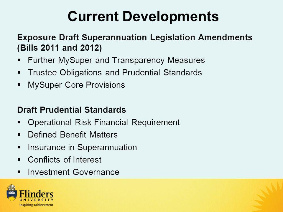 Current Developments Exposure Draft Superannuation Legislation Amendments (Bills 2011 and 2012)  Further MySuper and Transparency Measures  Trustee Obligations and Prudential Standards  MySuper Core Provisions Draft Prudential Standards  Operational Risk Financial Requirement  Defined Benefit Matters  Insurance in Superannuation  Conflicts of Interest  Investment Governance