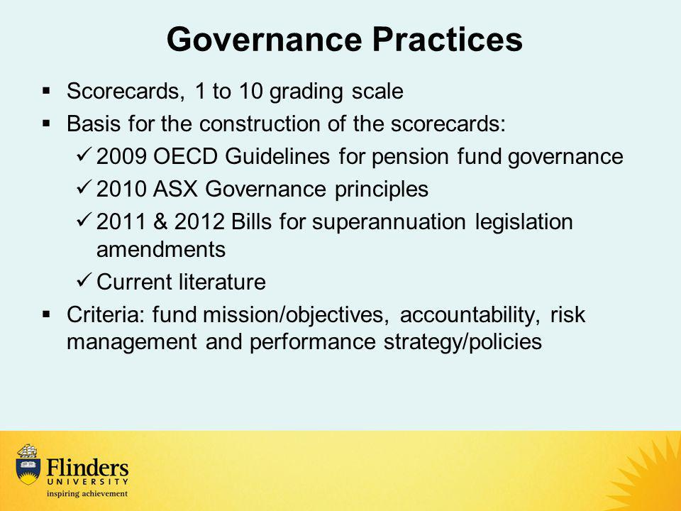 Governance Practices  Scorecards, 1 to 10 grading scale  Basis for the construction of the scorecards: 2009 OECD Guidelines for pension fund governance 2010 ASX Governance principles 2011 & 2012 Bills for superannuation legislation amendments Current literature  Criteria: fund mission/objectives, accountability, risk management and performance strategy/policies