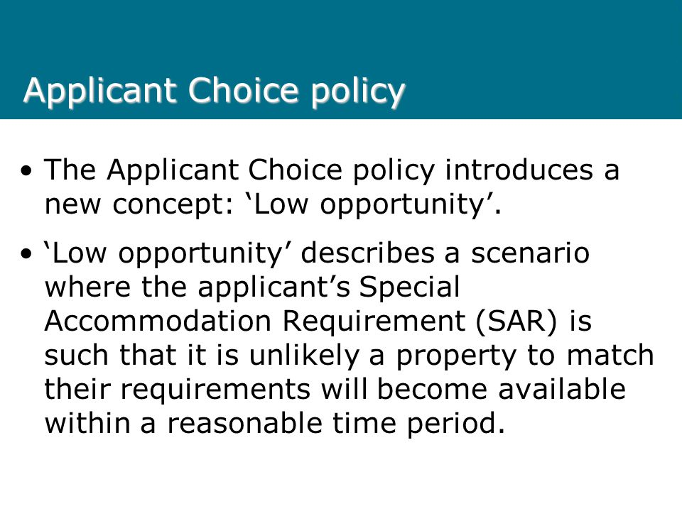 Applicant Choice policy The Applicant Choice policy is designed to assist clients in urgent housing need to access available and appropriate stock as quickly as possible.