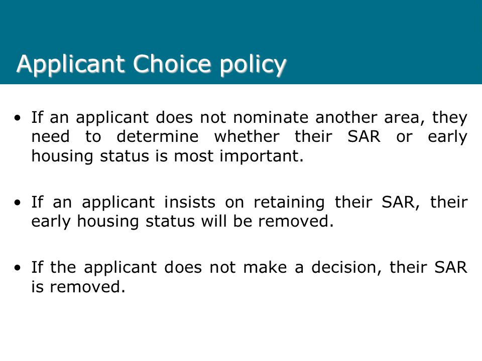 Applicant Choice policy The elements of the policy are as follows: SAR Approved for Low Opportunity Property Type If an applicant is eligible to have a SAR approved but this SAR significantly decreases the applicant's opportunity for housing in their preferred waiting list area/s, the applicant will be required to nominate an additional area where the SAR does not have this impact.