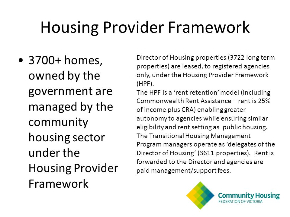 Housing Provider Framework 3700+ homes, owned by the government are managed by the community housing sector under the Housing Provider Framework Director of Housing properties (3722 long term properties) are leased, to registered agencies only, under the Housing Provider Framework (HPF).