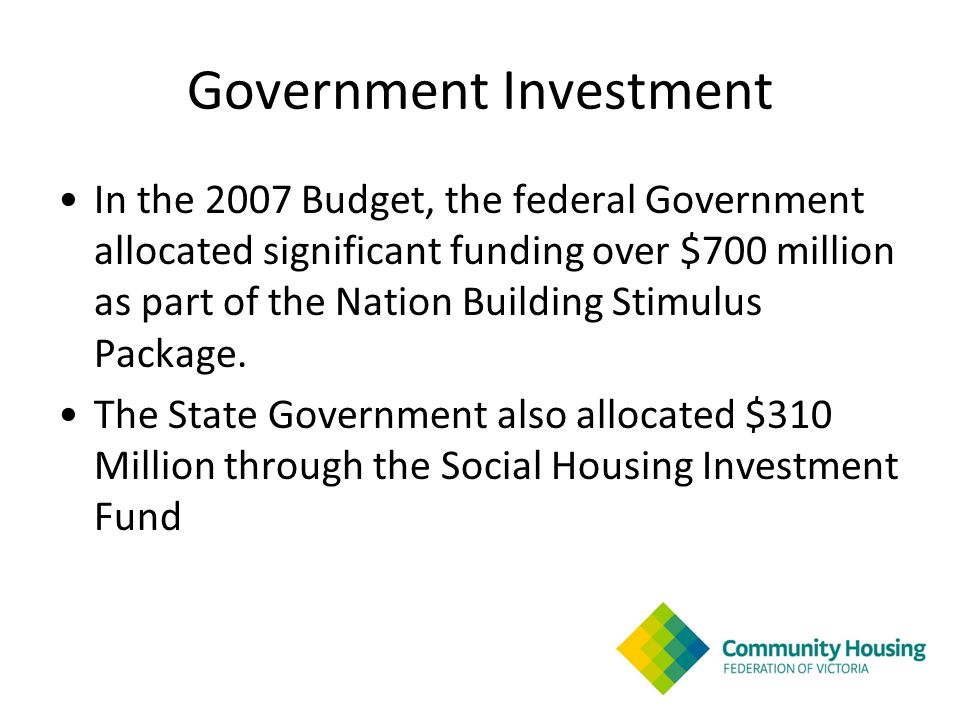 Government Investment In the 2007 Budget, the federal Government allocated significant funding over $700 million as part of the Nation Building Stimulus Package.