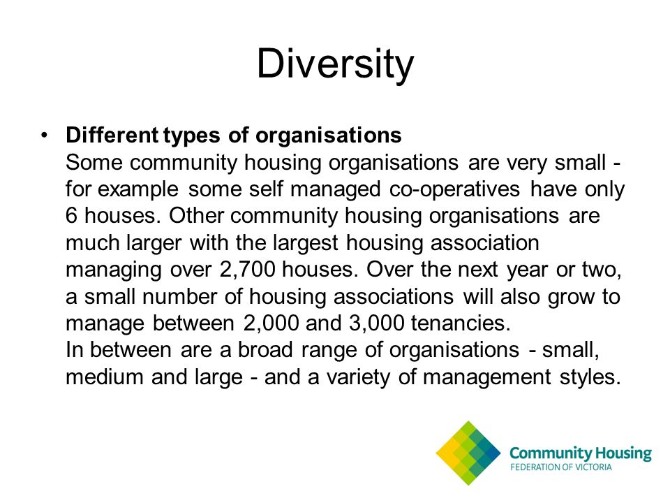 Diversity Different types of organisations Some community housing organisations are very small - for example some self managed co-operatives have only 6 houses.