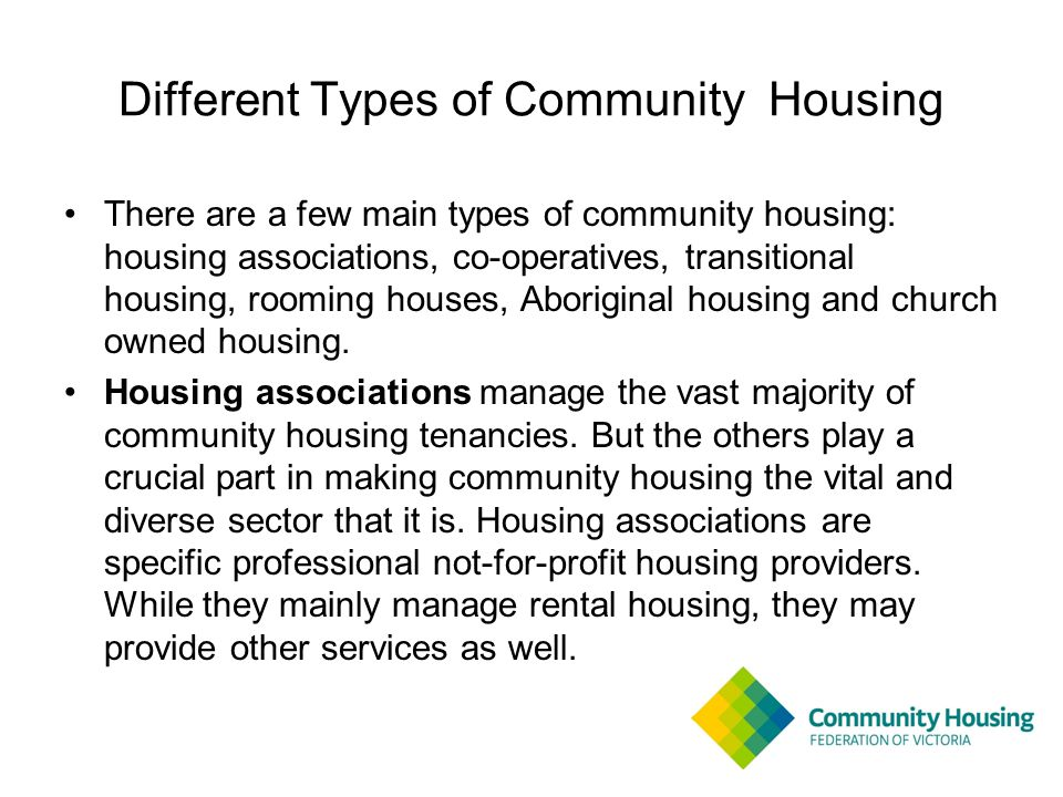 Different Types of Community Housing There are a few main types of community housing: housing associations, co-operatives, transitional housing, rooming houses, Aboriginal housing and church owned housing.