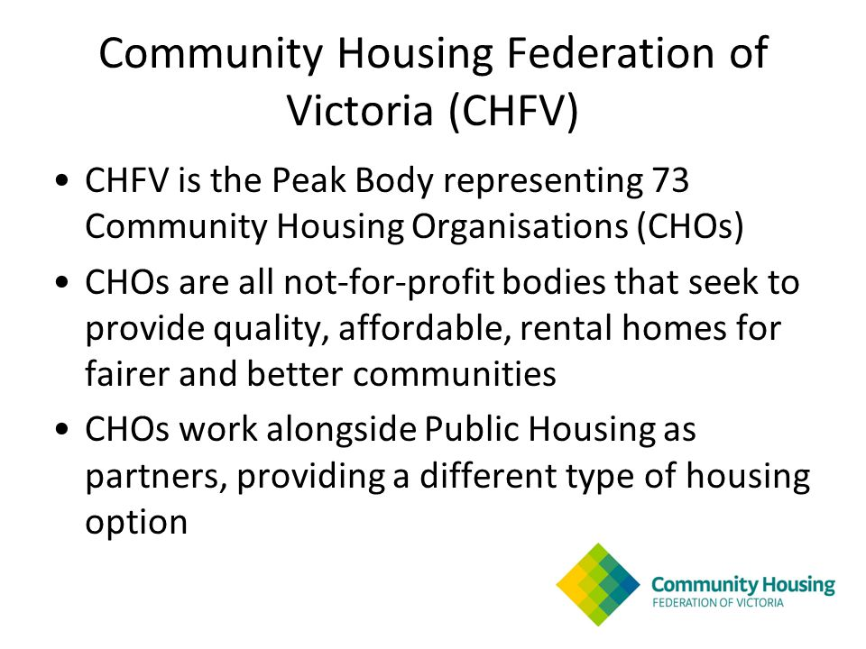 Community Housing Federation of Victoria (CHFV) CHFV is the Peak Body representing 73 Community Housing Organisations (CHOs) CHOs are all not-for-profit bodies that seek to provide quality, affordable, rental homes for fairer and better communities CHOs work alongside Public Housing as partners, providing a different type of housing option