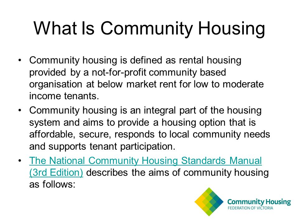 What Is Community Housing Community housing is defined as rental housing provided by a not-for-profit community based organisation at below market rent for low to moderate income tenants.