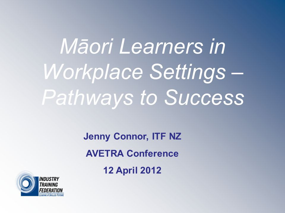 Māori Learners in Workplace Settings – Pathways to Success Jenny Connor, ITF NZ AVETRA Conference 12 April 2012