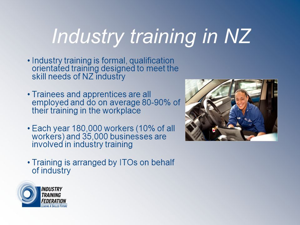 Industry training in NZ Industry training is formal, qualification orientated training designed to meet the skill needs of NZ industry Trainees and apprentices are all employed and do on average 80-90% of their training in the workplace Each year 180,000 workers (10% of all workers) and 35,000 businesses are involved in industry training Training is arranged by ITOs on behalf of industry