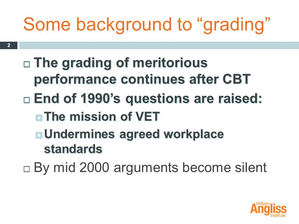 Some background to grading  The grading of meritorious performance continues after CBT  End of 1990's questions are raised:  The mission of VET  Undermines agreed workplace standards  By mid 2000 arguments become silent 2
