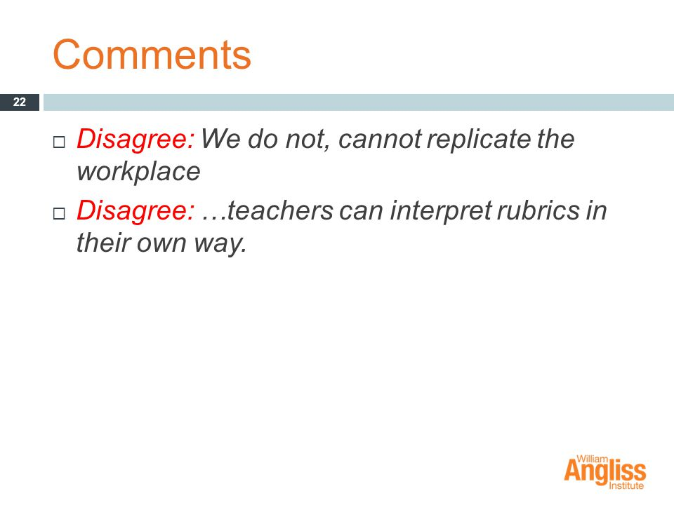 Comments  Disagree: We do not, cannot replicate the workplace  Disagree: …teachers can interpret rubrics in their own way.