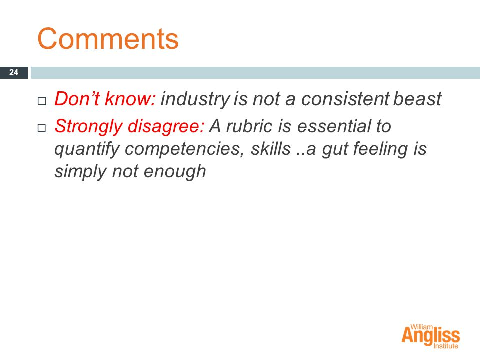 Comments  Don't know: industry is not a consistent beast  Strongly disagree: A rubric is essential to quantify competencies, skills..a gut feeling is simply not enough 24