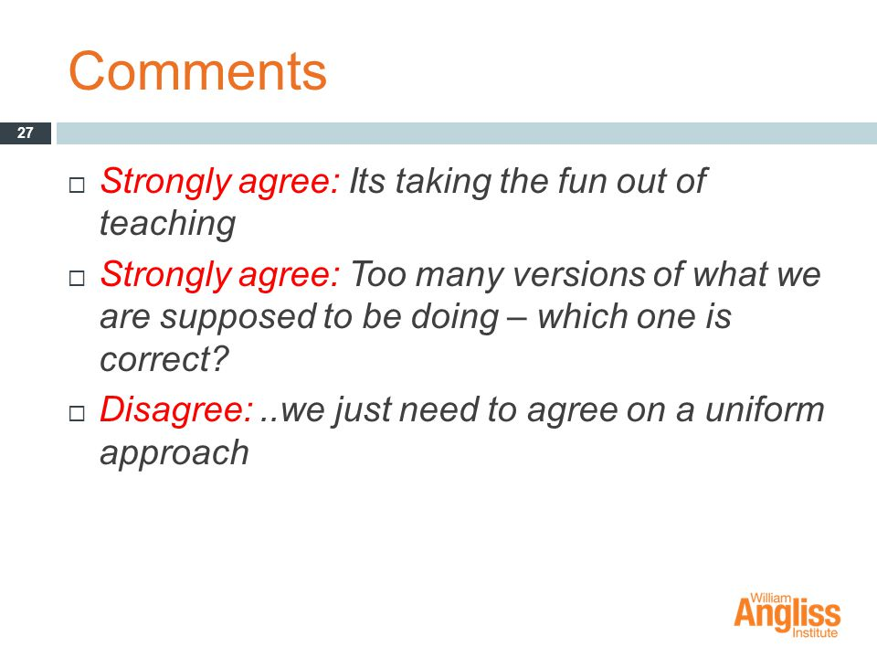 Comments  Strongly agree: Its taking the fun out of teaching  Strongly agree: Too many versions of what we are supposed to be doing – which one is correct.
