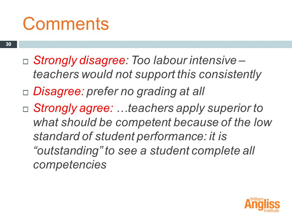 Comments  Strongly disagree: Too labour intensive – teachers would not support this consistently  Disagree: prefer no grading at all  Strongly agree: …teachers apply superior to what should be competent because of the low standard of student performance: it is outstanding to see a student complete all competencies 30
