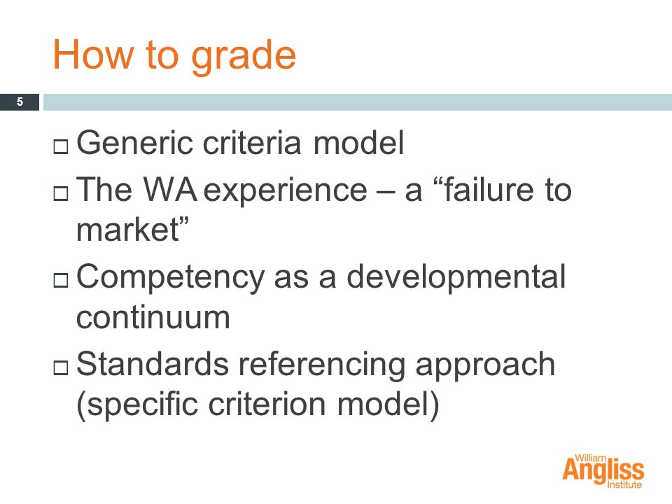 How to grade  Generic criteria model  The WA experience – a failure to market  Competency as a developmental continuum  Standards referencing approach (specific criterion model) 5