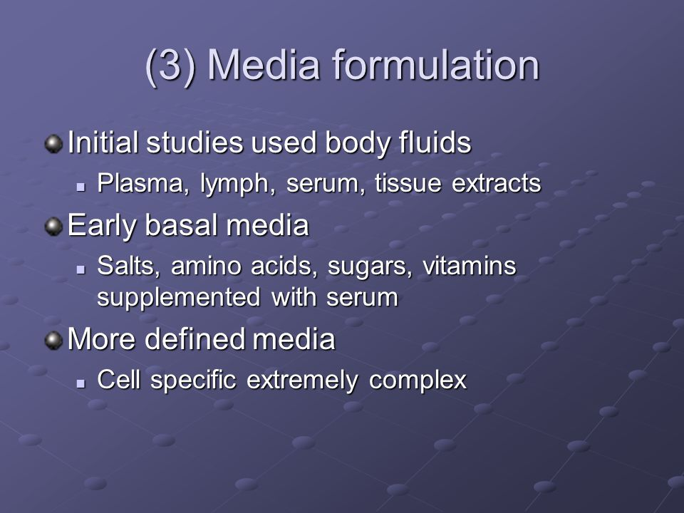 (3) Media formulation Initial studies used body fluids Plasma, lymph, serum, tissue extracts Plasma, lymph, serum, tissue extracts Early basal media Salts, amino acids, sugars, vitamins supplemented with serum Salts, amino acids, sugars, vitamins supplemented with serum More defined media Cell specific extremely complex Cell specific extremely complex