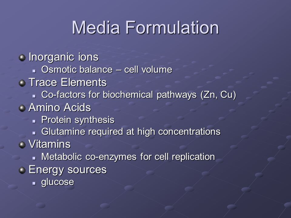 Media Formulation Inorganic ions Osmotic balance – cell volume Osmotic balance – cell volume Trace Elements Co-factors for biochemical pathways (Zn, Cu) Co-factors for biochemical pathways (Zn, Cu) Amino Acids Protein synthesis Protein synthesis Glutamine required at high concentrations Glutamine required at high concentrationsVitamins Metabolic co-enzymes for cell replication Metabolic co-enzymes for cell replication Energy sources glucose glucose