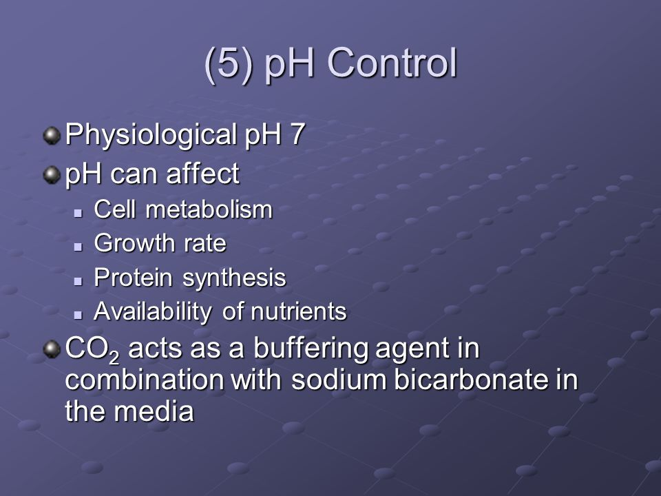 (5) pH Control Physiological pH 7 pH can affect Cell metabolism Cell metabolism Growth rate Growth rate Protein synthesis Protein synthesis Availability of nutrients Availability of nutrients CO 2 acts as a buffering agent in combination with sodium bicarbonate in the media