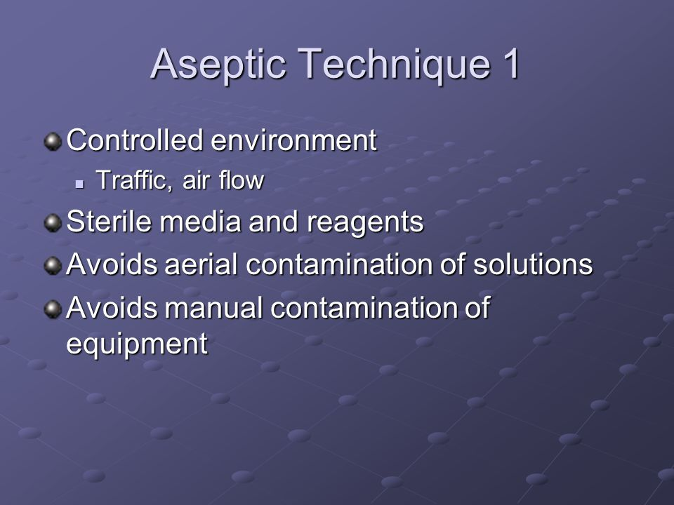 Aseptic Technique 1 Controlled environment Traffic, air flow Traffic, air flow Sterile media and reagents Avoids aerial contamination of solutions Avoids manual contamination of equipment