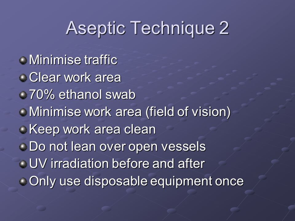 Aseptic Technique 2 Minimise traffic Clear work area 70% ethanol swab Minimise work area (field of vision) Keep work area clean Do not lean over open vessels UV irradiation before and after Only use disposable equipment once