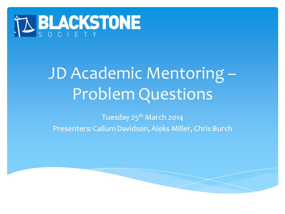JD Academic Mentoring – Problem Questions Tuesday 25 th March 2014 Presenters: Callum Davidson, Aleks Miller, Chris Burch