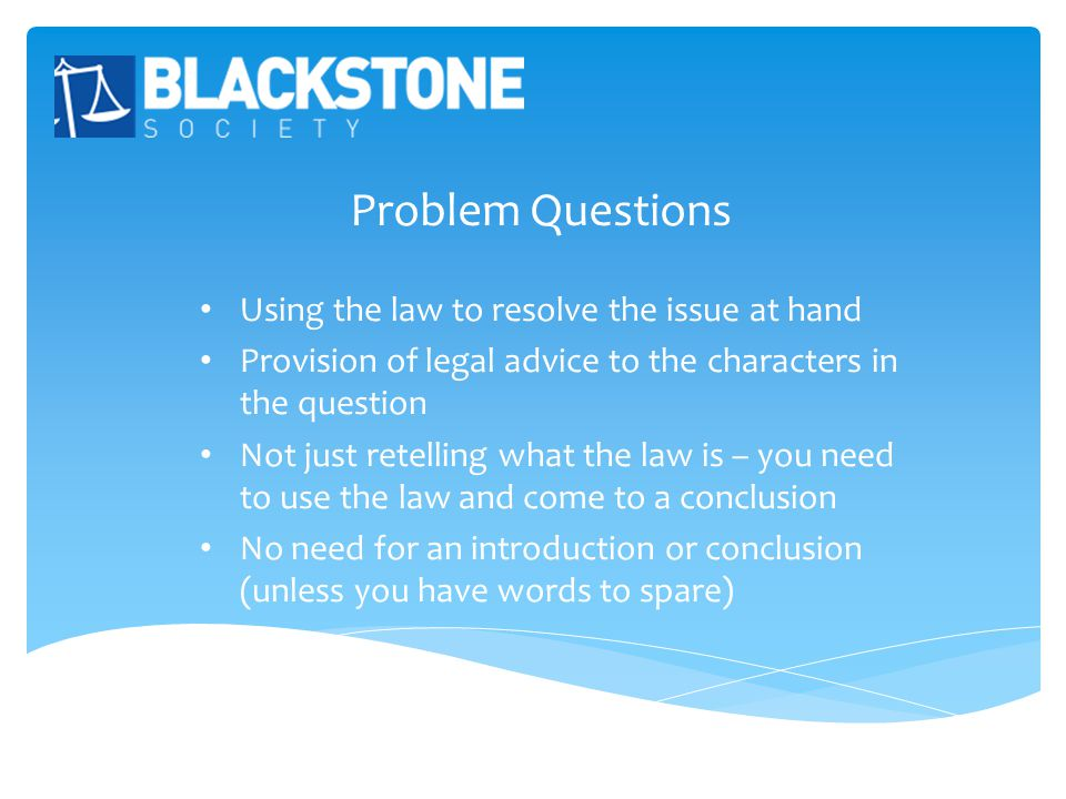 Problem Questions Using the law to resolve the issue at hand Provision of legal advice to the characters in the question Not just retelling what the law is – you need to use the law and come to a conclusion No need for an introduction or conclusion (unless you have words to spare)